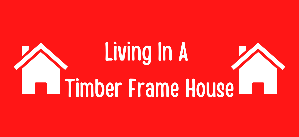 Living In A Timber Frame House